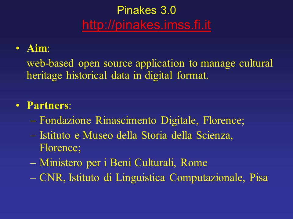 Pinakes 3.0 http://pinakes.imss.fi.it Aim: web-based open source application to manage cultural heritage historical data in digital format. Partners: