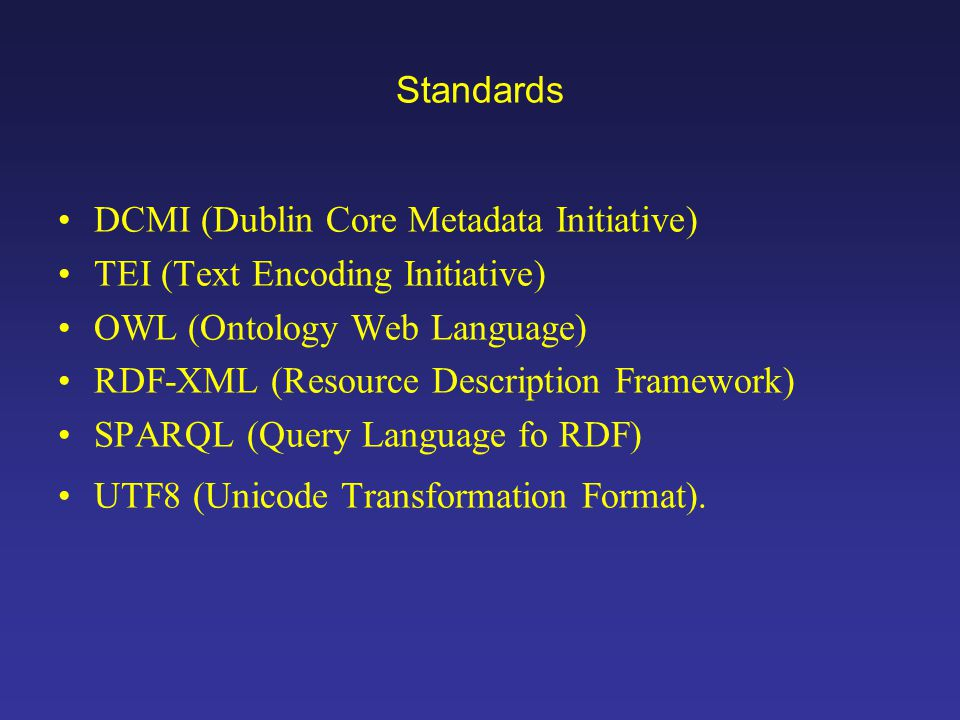 Standards DCMI (Dublin Core Metadata Initiative) TEI (Text Encoding Initiative) OWL (Ontology Web Language) RDF-XML (Resource Description Framework) SPARQL (Query Language fo RDF) UTF8 (Unicode Transformation Format).