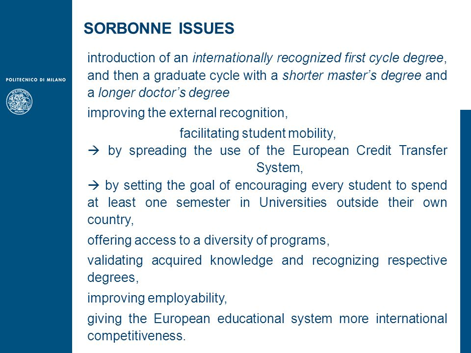 introduction of an internationally recognized first cycle degree, and then a graduate cycle with a shorter master's degree and a longer doctor's degree improving the external recognition, facilitating student mobility,  by spreading the use of the European Credit Transfer System,  by setting the goal of encouraging every student to spend at least one semester in Universities outside their own country, offering access to a diversity of programs, validating acquired knowledge and recognizing respective degrees, improving employability, giving the European educational system more international competitiveness.