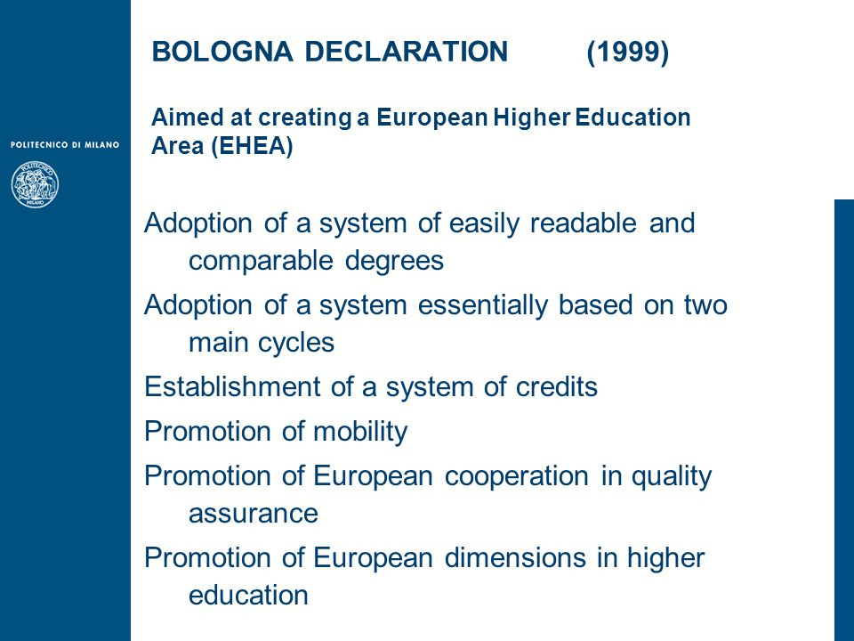 Adoption of a system of easily readable and comparable degrees Adoption of a system essentially based on two main cycles Establishment of a system of credits Promotion of mobility Promotion of European cooperation in quality assurance Promotion of European dimensions in higher education BOLOGNA DECLARATION (1999) Aimed at creating a European Higher Education Area (EHEA)
