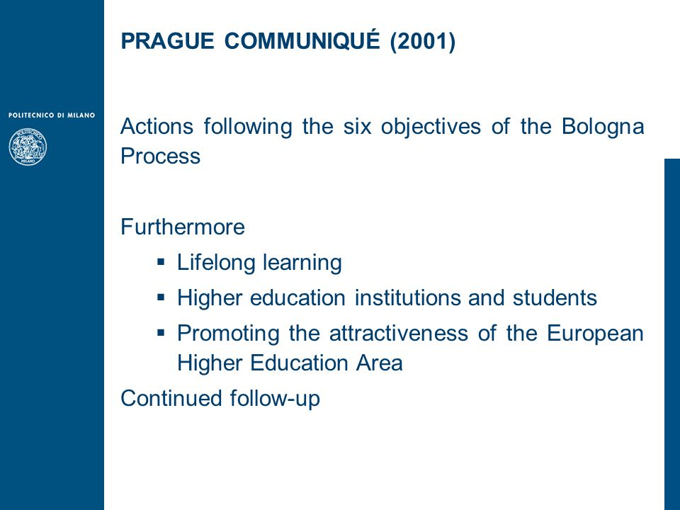 Actions following the six objectives of the Bologna Process Furthermore  Lifelong learning  Higher education institutions and students  Promoting the attractiveness of the European Higher Education Area Continued follow-up PRAGUE COMMUNIQUÉ (2001)