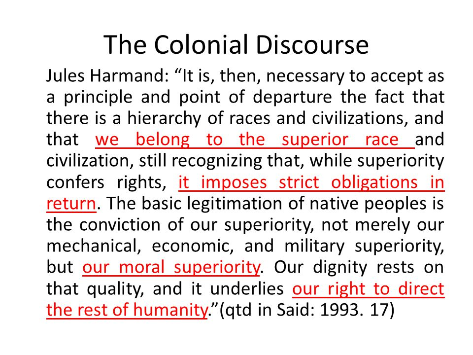 The Colonial Discourse Jules Harmand: It is, then, necessary to accept as a principle and point of departure the fact that there is a hierarchy of races and civilizations, and that we belong to the superior race and civilization, still recognizing that, while superiority confers rights, it imposes strict obligations in return.