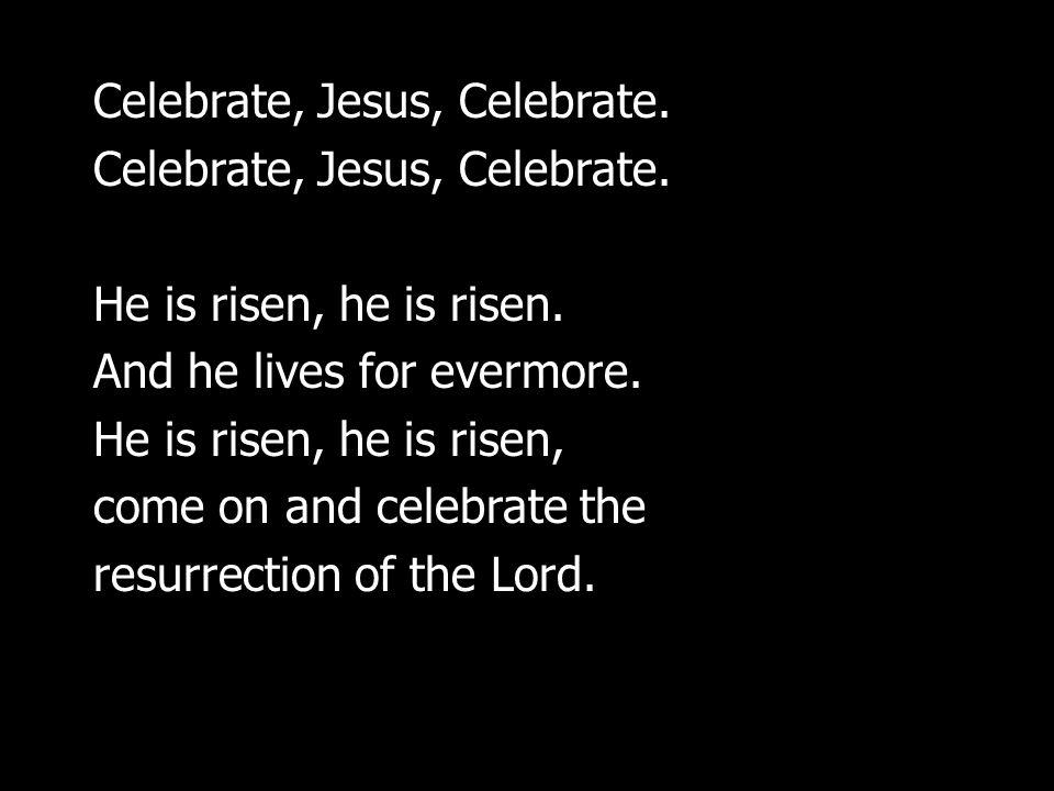 Celebrate, Jesus, Celebrate.He is risen, he is risen.
