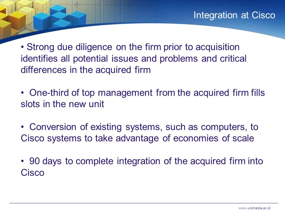 Integration at Cisco   Strong due diligence on the firm prior to acquisition identifies all potential issues and problems and critical differences in the acquired firm One-third of top management from the acquired firm fills slots in the new unit Conversion of existing systems, such as computers, to Cisco systems to take advantage of economies of scale 90 days to complete integration of the acquired firm into Cisco