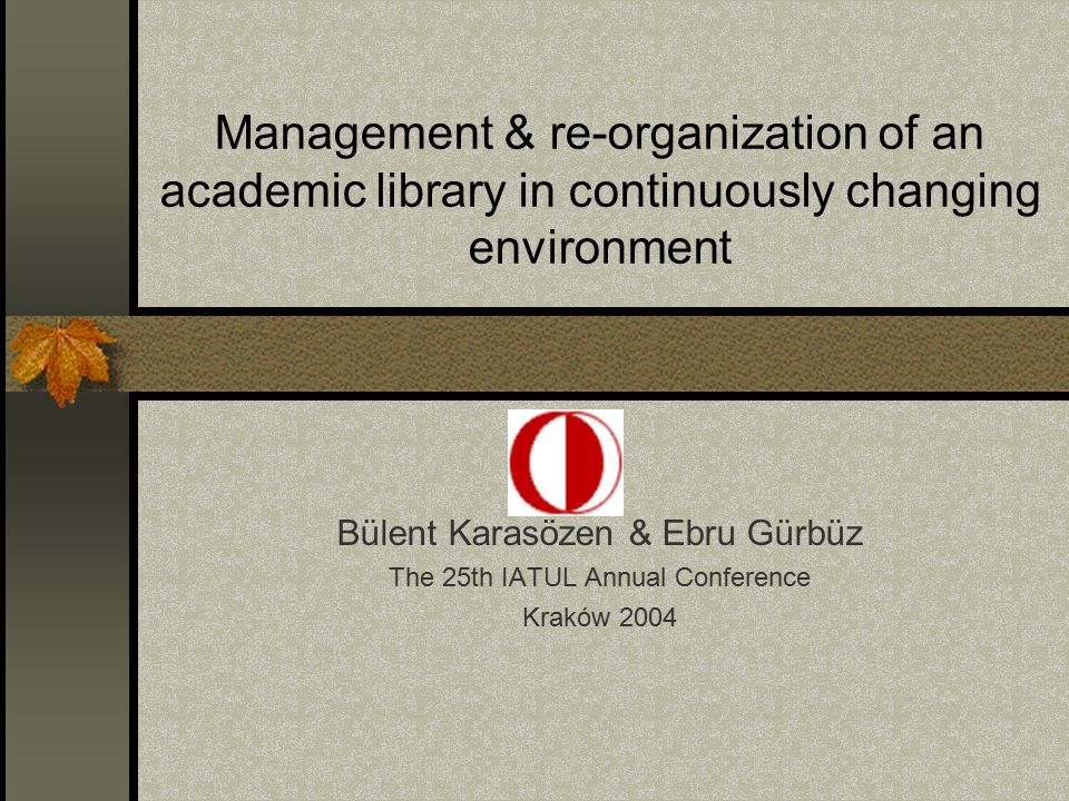 Management & re-organization of an academic library in continuously changing environment Bülent Karasözen & Ebru Gürbüz The 25th IATUL Annual Conference Kraków 2004