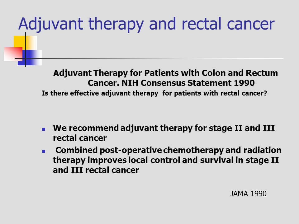 Adjuvant therapy and rectal cancer Adjuvant Therapy for Patients with Colon and Rectum Cancer. NIH Consensus Statement 1990 Is there effective adjuvan