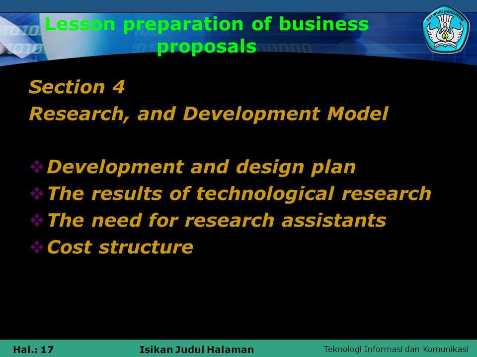 Teknologi Informasi dan Komunikasi Hal.: 17Isikan Judul Halaman Lesson preparation of business proposals Section 4 Research, and Development Model  Development and design plan  The results of technological research  The need for research assistants  Cost structure