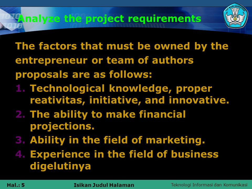 Teknologi Informasi dan Komunikasi Hal.: 5Isikan Judul Halaman Analyze the project requirements The factors that must be owned by the entrepreneur or team of authors proposals are as follows: 1.Technological knowledge, proper reativitas, initiative, and innovative.