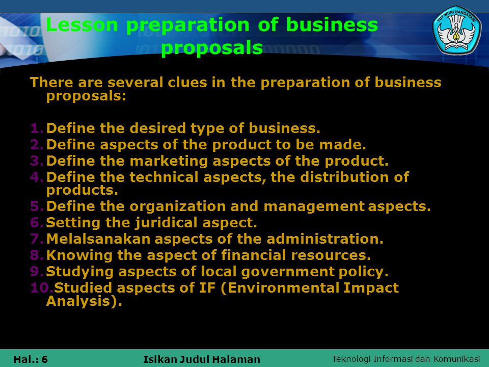 Teknologi Informasi dan Komunikasi Hal.: 6Isikan Judul Halaman Lesson preparation of business proposals There are several clues in the preparation of business proposals: 1.Define the desired type of business.