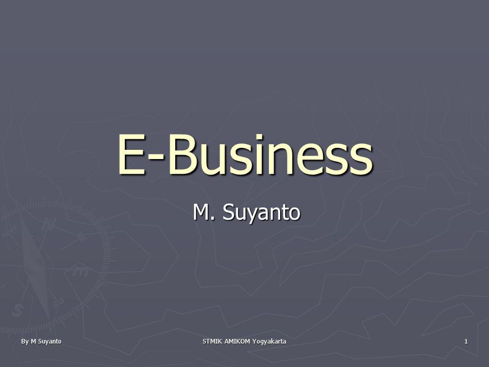 By M Suyanto STMIK AMIKOM Yogyakarta 1 E-Business M. Suyanto