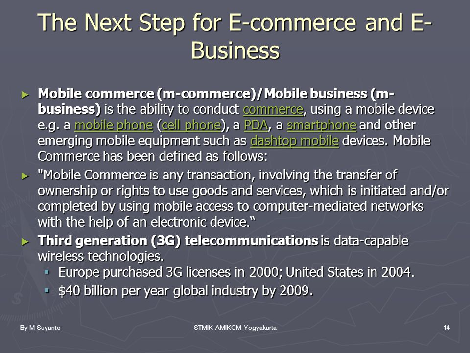 By M SuyantoSTMIK AMIKOM Yogyakarta14 The Next Step for E-commerce and E- Business ► Mobile commerce (m-commerce)/Mobile business (m- business) is the ability to conduct commerce, using a mobile device e.g.