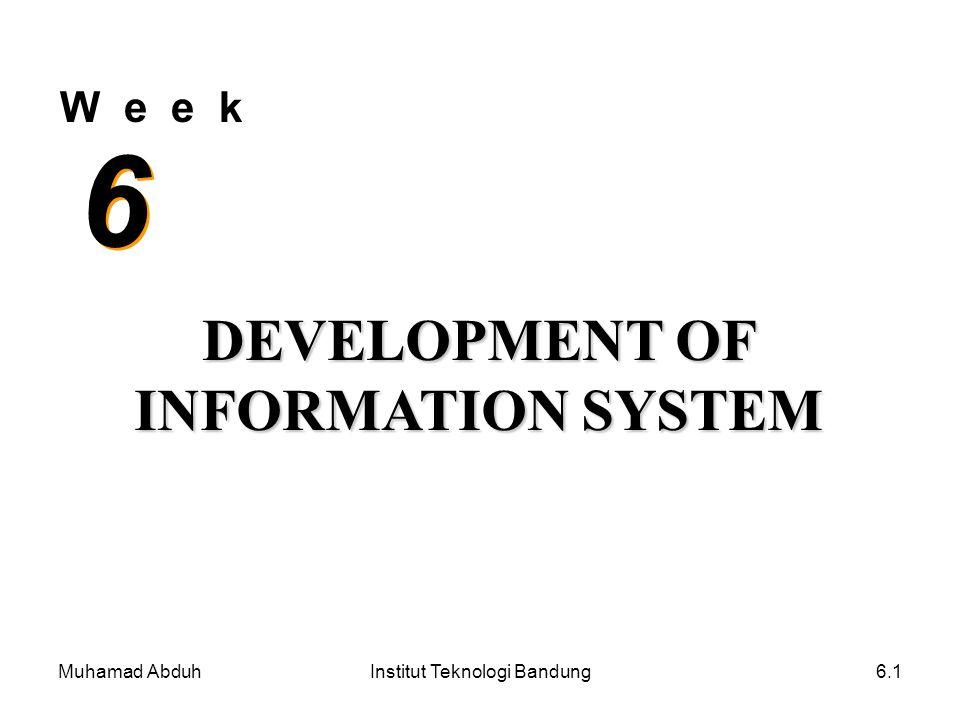 Muhamad AbduhInstitut Teknologi Bandung6.1 W e e k 6 6 DEVELOPMENT OF INFORMATION SYSTEM