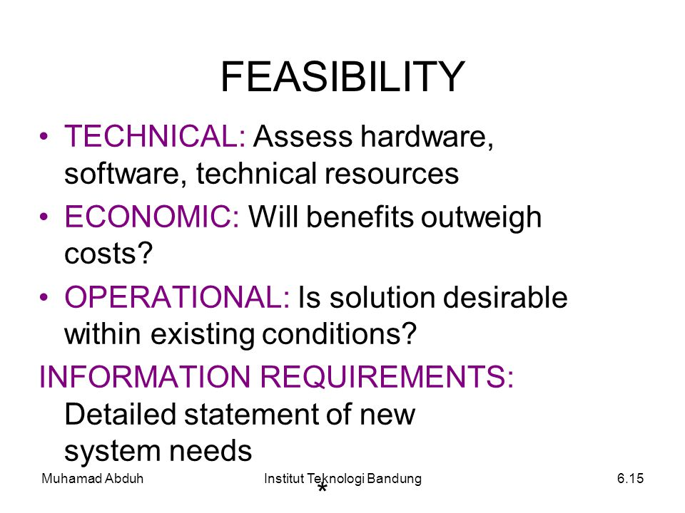Muhamad AbduhInstitut Teknologi Bandung6.15 FEASIBILITY TECHNICAL: Assess hardware, software, technical resources ECONOMIC: Will benefits outweigh cos