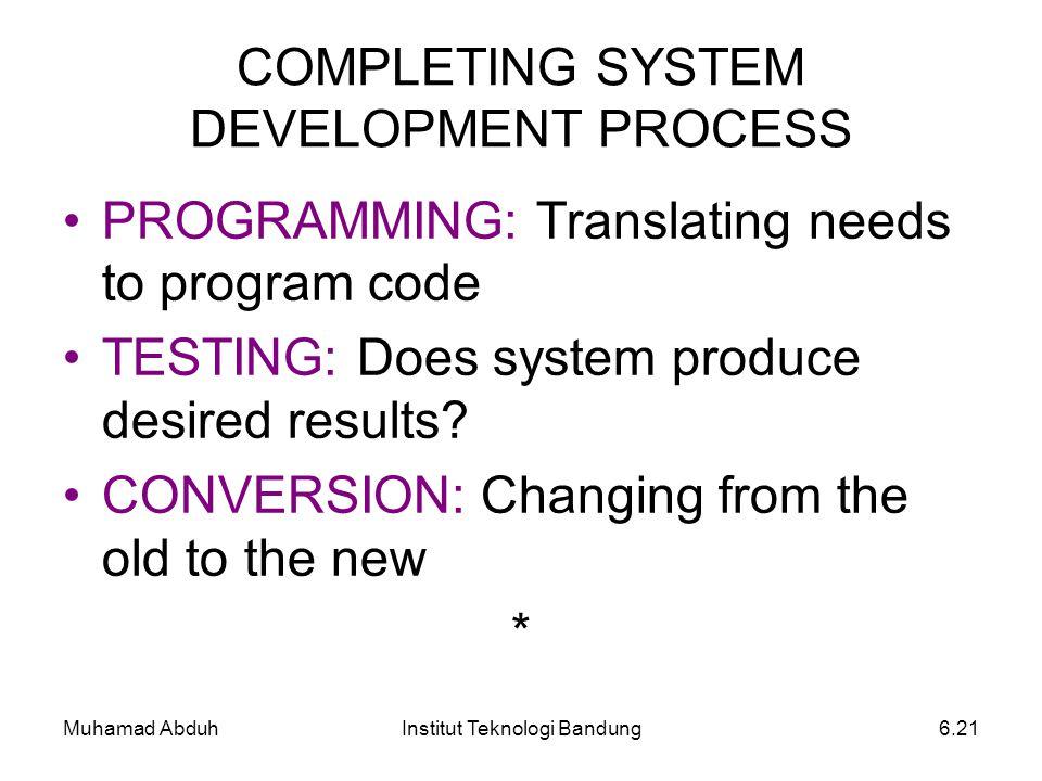 Muhamad AbduhInstitut Teknologi Bandung6.21 COMPLETING SYSTEM DEVELOPMENT PROCESS PROGRAMMING: Translating needs to program code TESTING: Does system