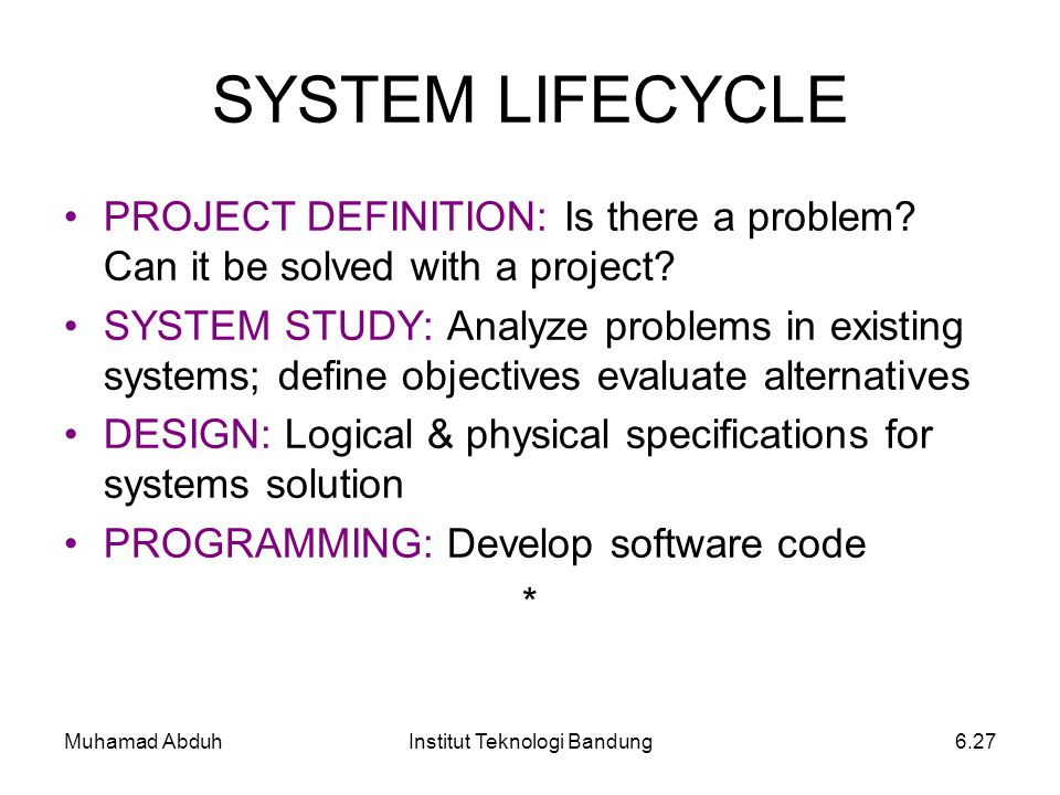 Muhamad AbduhInstitut Teknologi Bandung6.27 SYSTEM LIFECYCLE PROJECT DEFINITION: Is there a problem? Can it be solved with a project? SYSTEM STUDY: An
