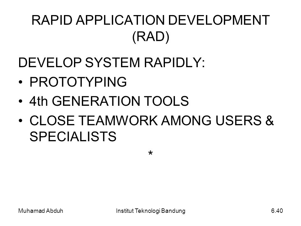 Muhamad AbduhInstitut Teknologi Bandung6.40 RAPID APPLICATION DEVELOPMENT (RAD) DEVELOP SYSTEM RAPIDLY: PROTOTYPING 4th GENERATION TOOLS CLOSE TEAMWOR