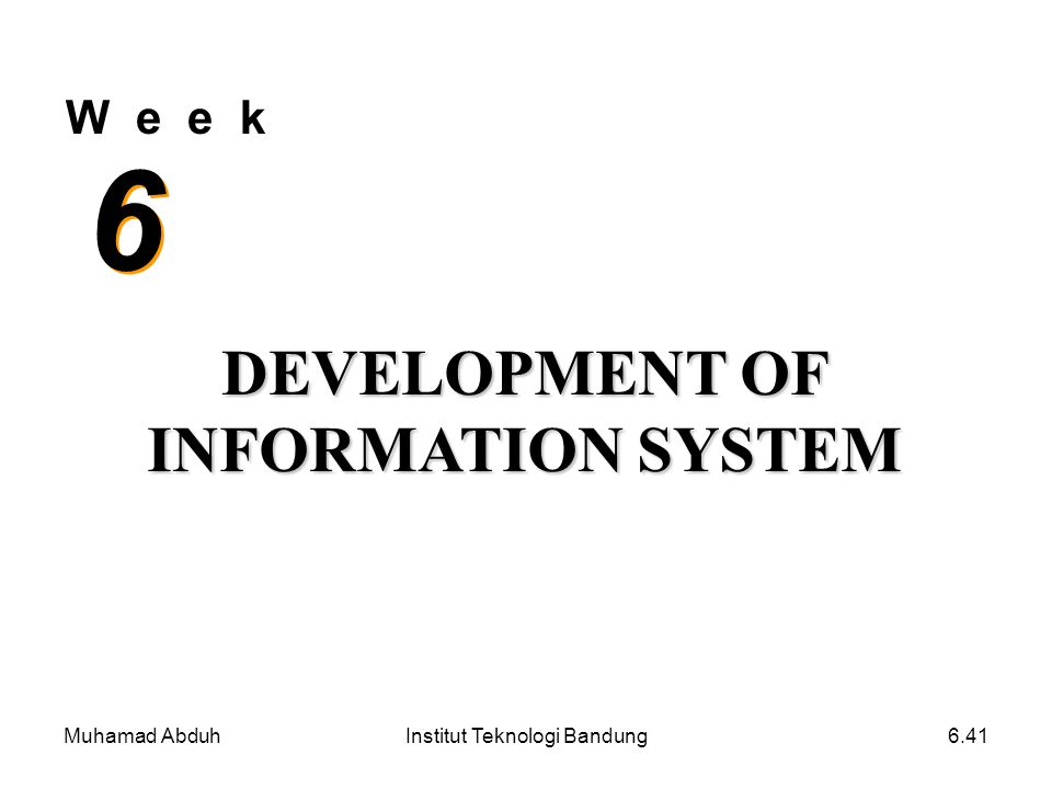 Muhamad AbduhInstitut Teknologi Bandung6.41 W e e k 6 6 DEVELOPMENT OF INFORMATION SYSTEM