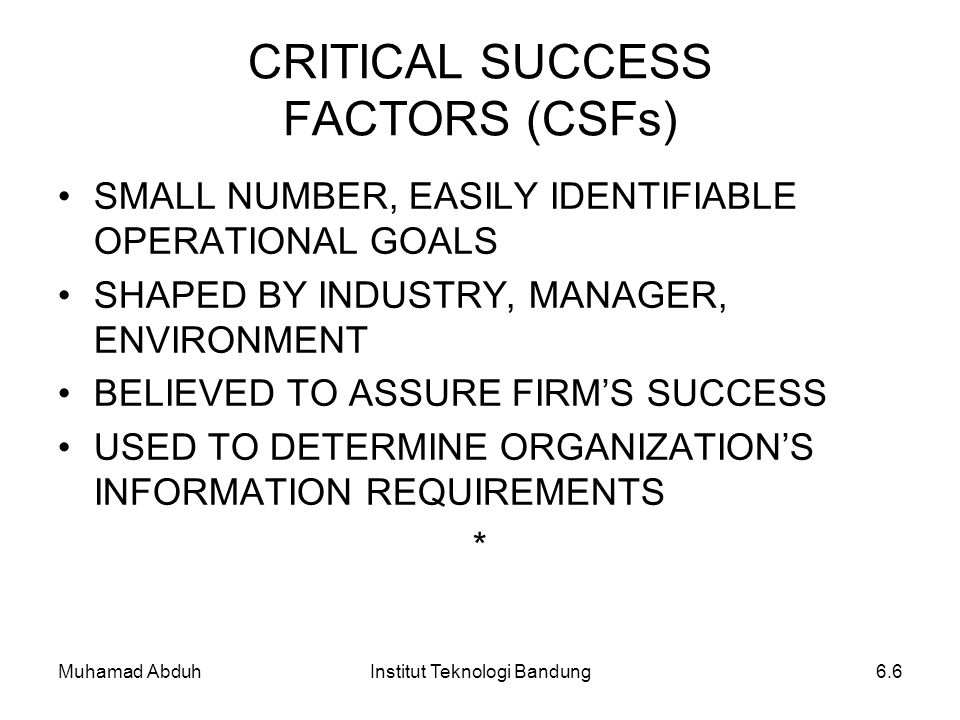 Muhamad AbduhInstitut Teknologi Bandung6.6 CRITICAL SUCCESS FACTORS (CSFs) SMALL NUMBER, EASILY IDENTIFIABLE OPERATIONAL GOALS SHAPED BY INDUSTRY, MAN