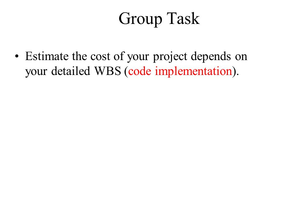 Group Task Estimate the cost of your project depends on your detailed WBS (code implementation).