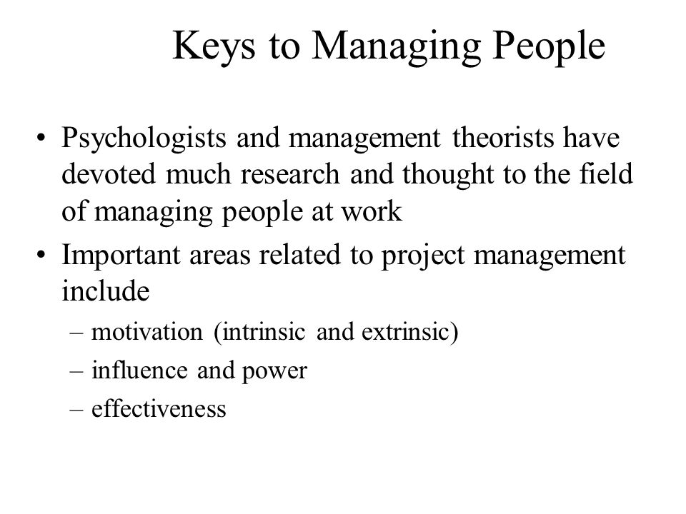 Keys to Managing People Psychologists and management theorists have devoted much research and thought to the field of managing people at work Important areas related to project management include –motivation (intrinsic and extrinsic) –influence and power –effectiveness