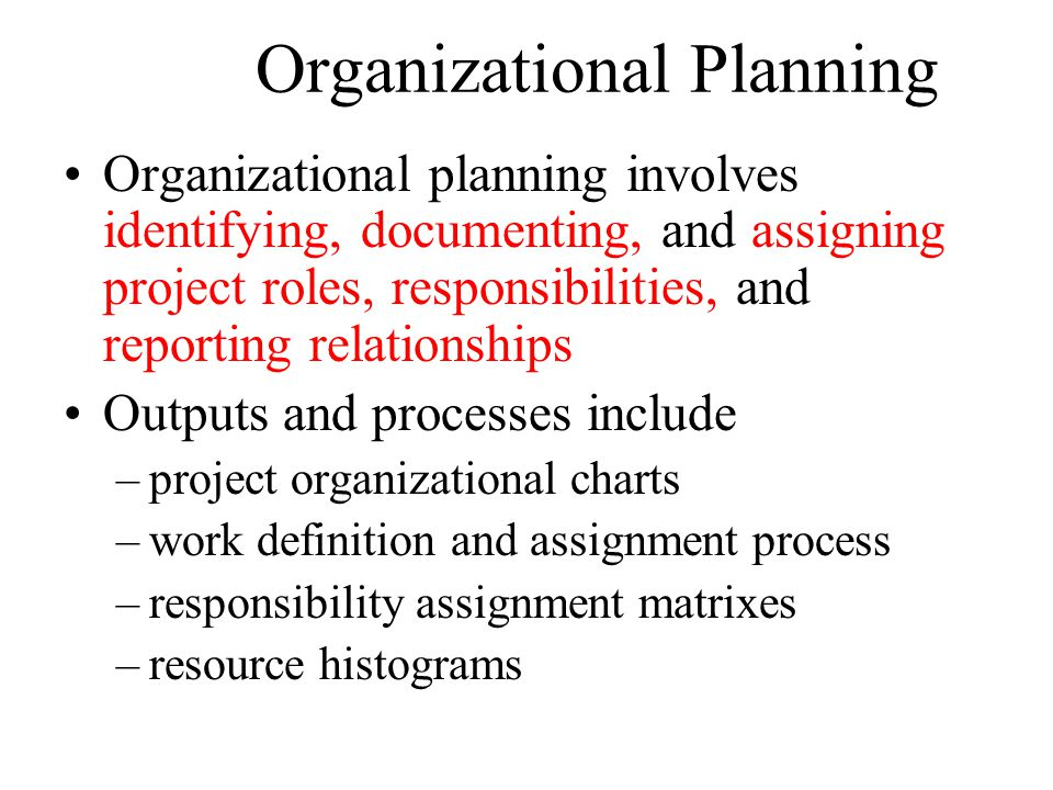 Organizational Planning Organizational planning involves identifying, documenting, and assigning project roles, responsibilities, and reporting relationships Outputs and processes include –project organizational charts –work definition and assignment process –responsibility assignment matrixes –resource histograms