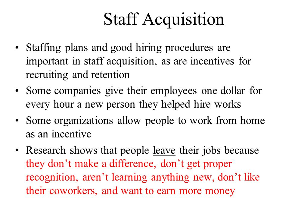 Staff Acquisition Staffing plans and good hiring procedures are important in staff acquisition, as are incentives for recruiting and retention Some companies give their employees one dollar for every hour a new person they helped hire works Some organizations allow people to work from home as an incentive Research shows that people leave their jobs because they don't make a difference, don't get proper recognition, aren't learning anything new, don't like their coworkers, and want to earn more money