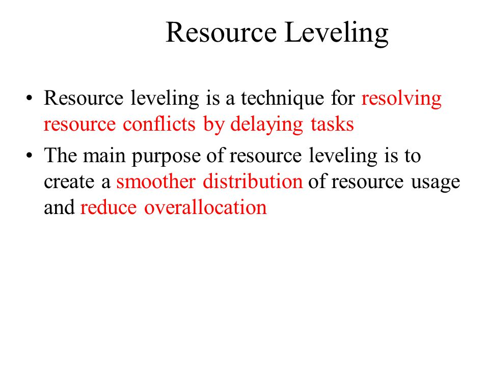 Resource Leveling Resource leveling is a technique for resolving resource conflicts by delaying tasks The main purpose of resource leveling is to create a smoother distribution of resource usage and reduce overallocation
