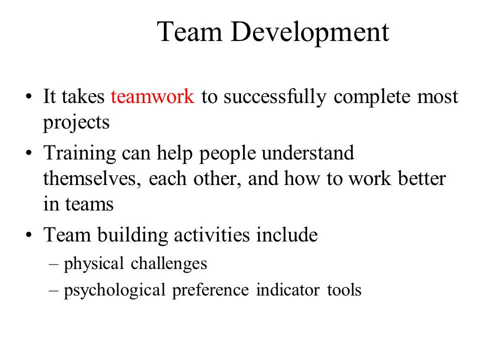 Team Development It takes teamwork to successfully complete most projects Training can help people understand themselves, each other, and how to work better in teams Team building activities include –physical challenges –psychological preference indicator tools