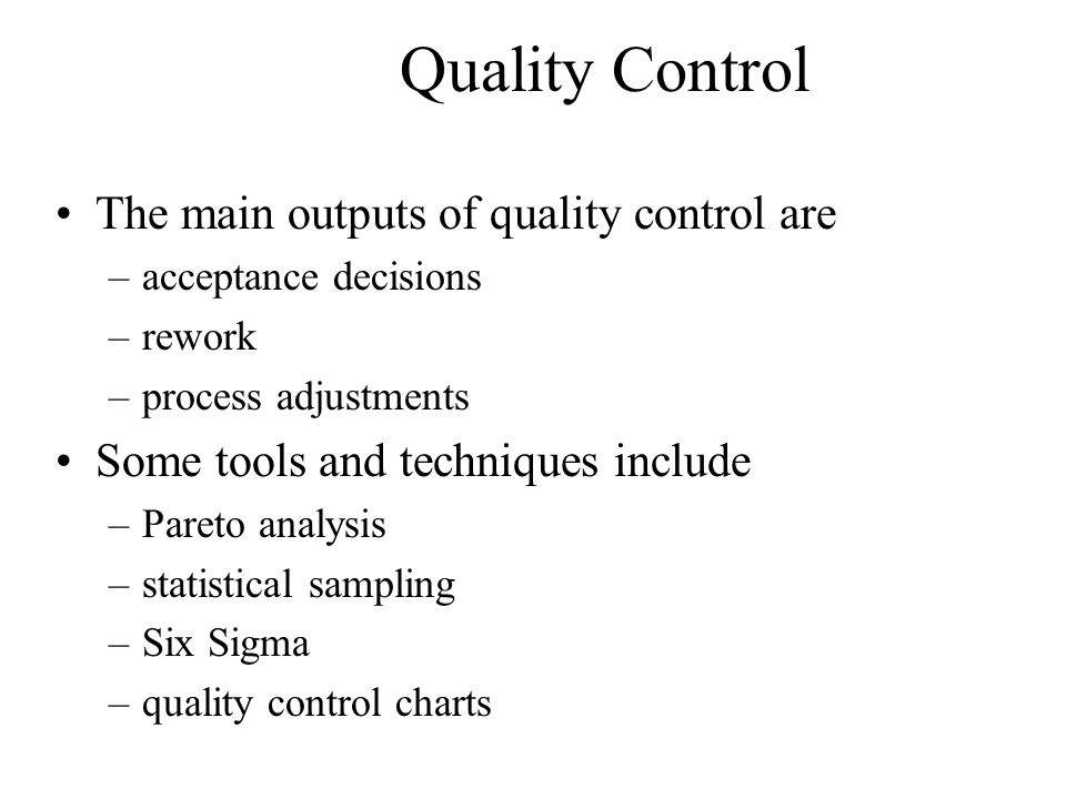 Quality Control The main outputs of quality control are –acceptance decisions –rework –process adjustments Some tools and techniques include –Pareto analysis –statistical sampling –Six Sigma –quality control charts