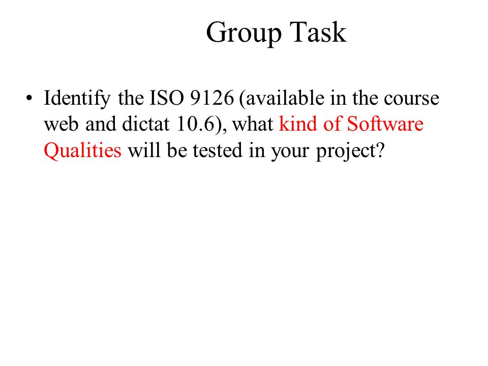 Group Task Identify the ISO 9126 (available in the course web and dictat 10.6), what kind of Software Qualities will be tested in your project?