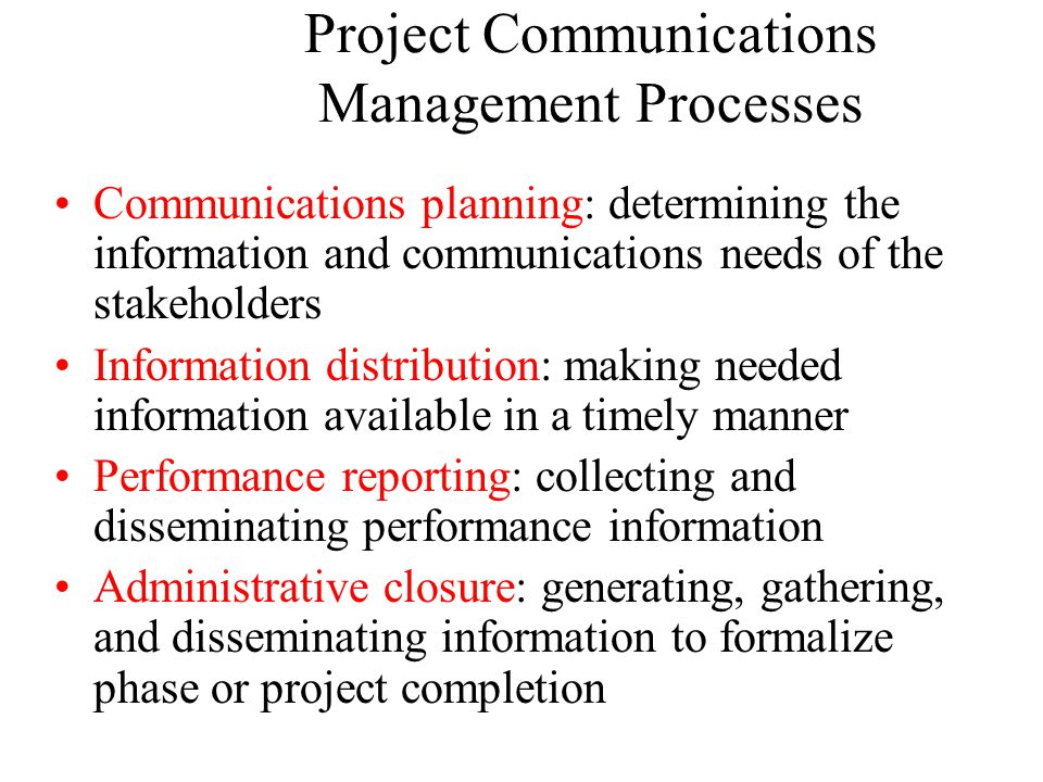 Project Communications Management Processes Communications planning: determining the information and communications needs of the stakeholders Information distribution: making needed information available in a timely manner Performance reporting: collecting and disseminating performance information Administrative closure: generating, gathering, and disseminating information to formalize phase or project completion