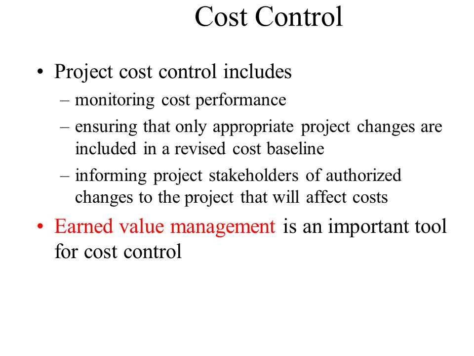 Cost Control Project cost control includes –monitoring cost performance –ensuring that only appropriate project changes are included in a revised cost baseline –informing project stakeholders of authorized changes to the project that will affect costs Earned value management is an important tool for cost control