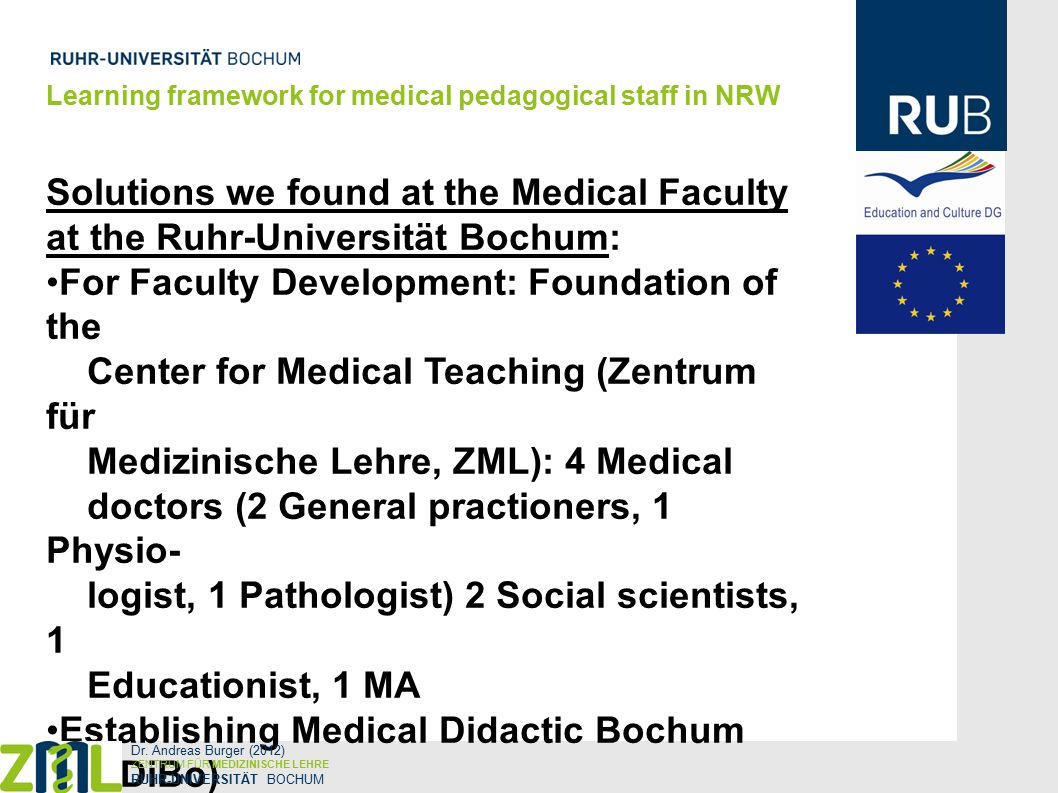 Solutions we found at the Medical Faculty at the Ruhr-Universität Bochum: For Faculty Development: Foundation of the Center for Medical Teaching (Zentrum für Medizinische Lehre, ZML): 4 Medical doctors (2 General practioners, 1 Physio- logist, 1 Pathologist) 2 Social scientists, 1 Educationist, 1 MA Establishing Medical Didactic Bochum (MeDiBo) Since 2010 cooperation with the IFB Learning framework for medical pedagogical staff in NRW Dr.