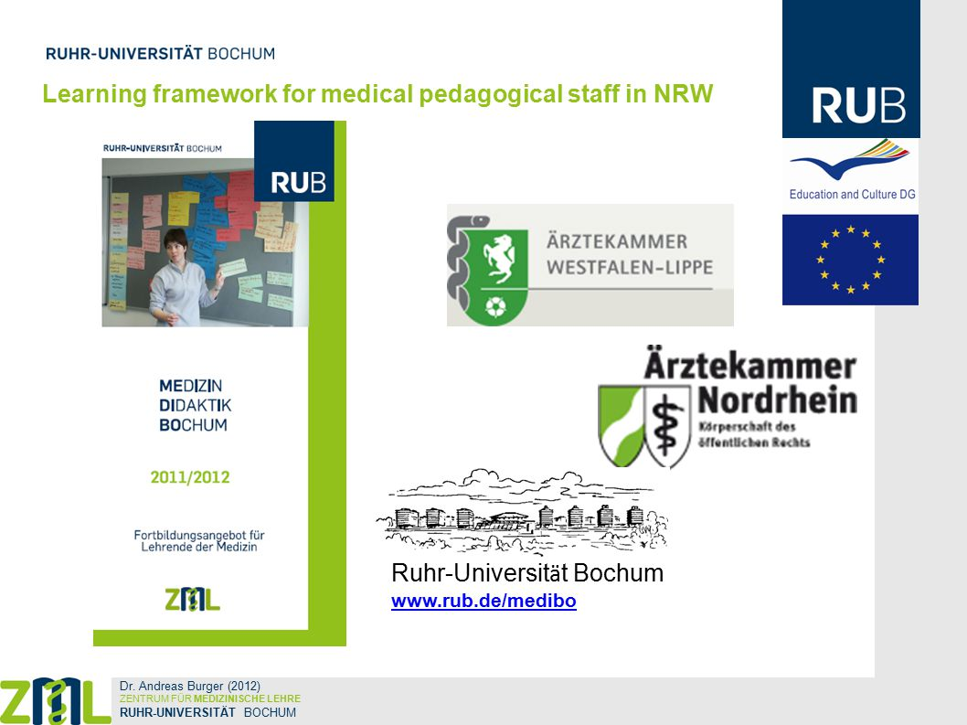 Workshops for Teaching Staff Training at Bochum  Curriculum Design and Planning of Educational Lessons  Tutor Training for Problem-based Learning  Teaching in Seminars and Workshops  Teaching for Large Audiences  Assessment and Evaluation  Communication Skills Learning framework for medical pedagogical staff in NRW Dr.