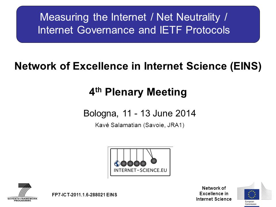 Network of Excellence in Internet Science Network of Excellence in Internet Science (EINS) 4 th Plenary Meeting Bologna, 11 - 13 June 2014 FP7-ICT-2011.1.6-288021 EINS Measuring the Internet / Net Neutrality / Internet Governance and IETF Protocols Kavé Salamatian (Savoie, JRA1)
