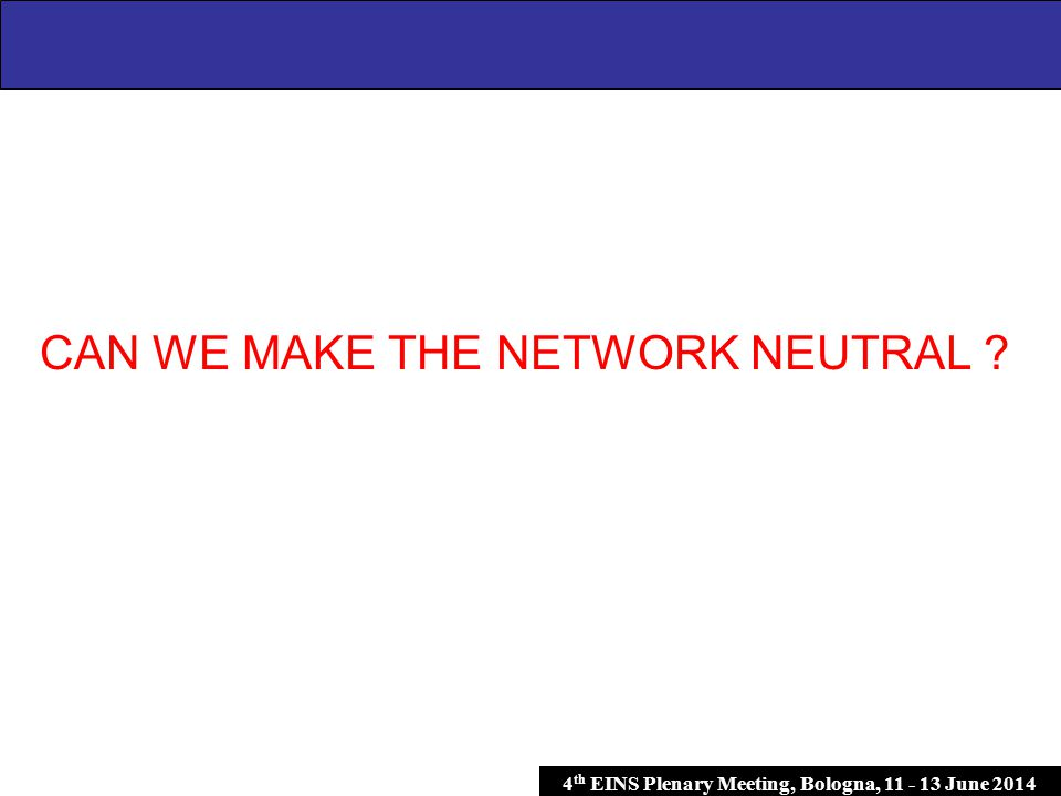4 th EINS Plenary Meeting, Bologna, 11 - 13 June 2014 CAN WE MAKE THE NETWORK NEUTRAL