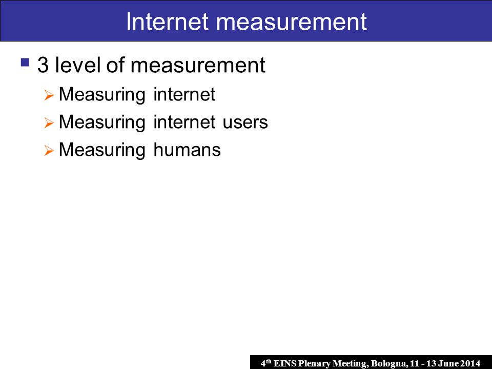 4 th EINS Plenary Meeting, Bologna, 11 - 13 June 2014 Internet measurement  3 level of measurement  Measuring internet  Measuring internet users  Measuring humans