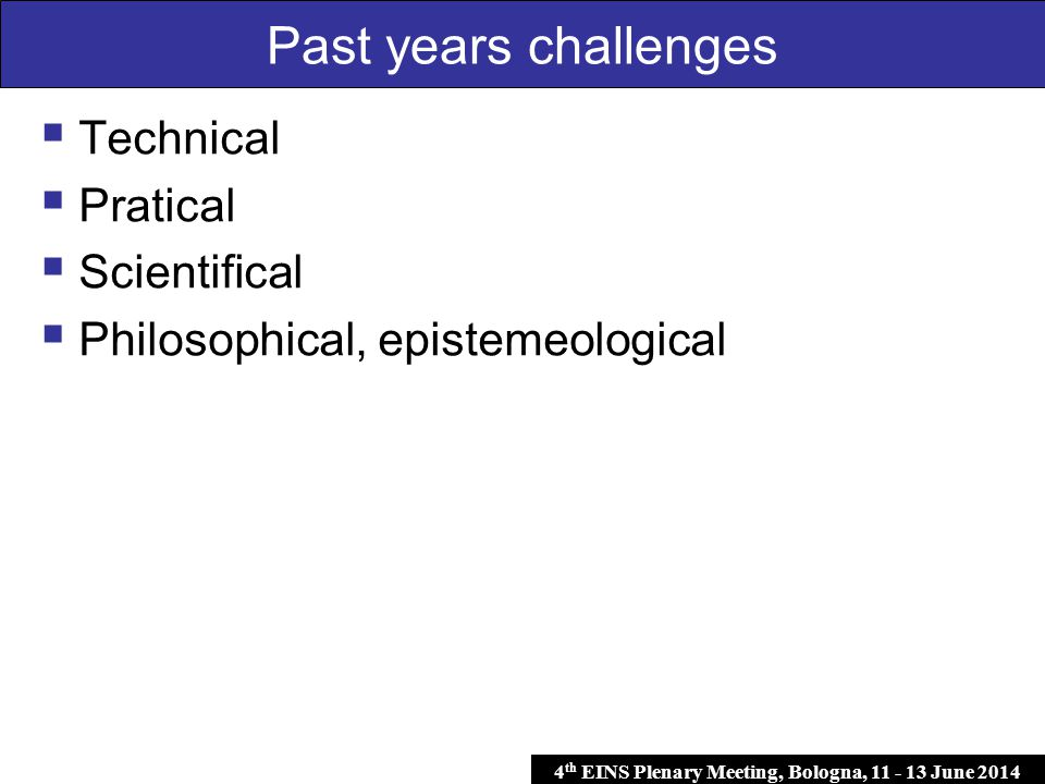 4 th EINS Plenary Meeting, Bologna, 11 - 13 June 2014  Technical  Pratical  Scientifical  Philosophical, epistemeological Past years challenges
