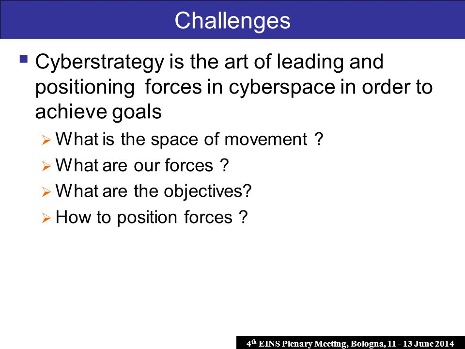 4 th EINS Plenary Meeting, Bologna, 11 - 13 June 2014 Challenges  Cyberstrategy is the art of leading and positioning forces in cyberspace in order to achieve goals  What is the space of movement .