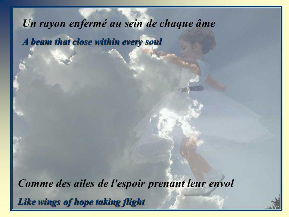 Un rayon enfermé au sein de chaque âme A beam that close within every soul Comme des ailes de l espoir prenant leur envol Like wings of hope taking flight