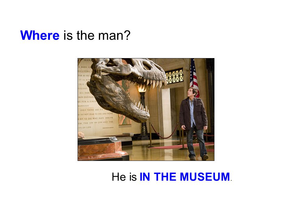 Where is the man? He is IN THE MUSEUM.