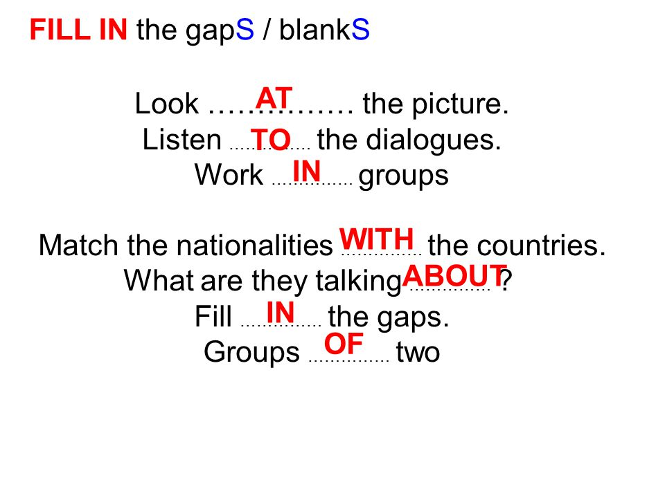 Look …………… the picture. Listen …………… the dialogues. Work …………… groups Match the nationalities …………… the countries. What are they talking …………… ? Fill