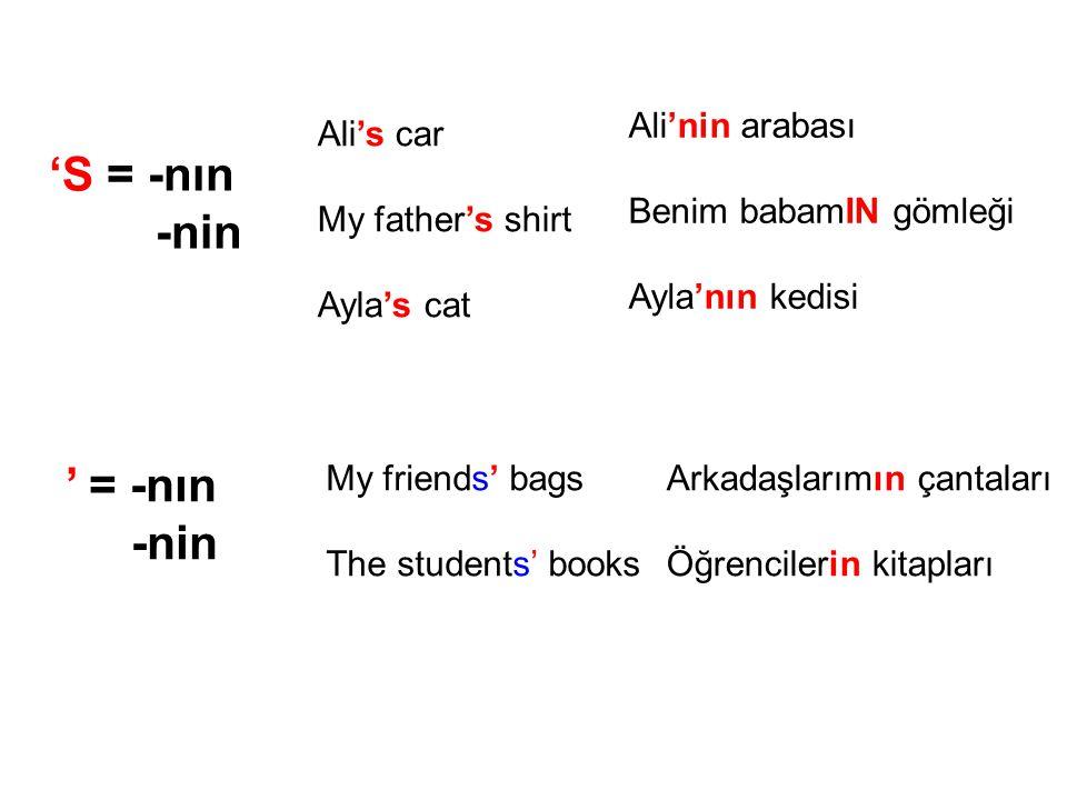 'S = -nın -nin Ali's car My father's shirt Ayla's cat Ali'nin arabası Benim babamIN gömleği Ayla'nın kedisi ' = -nın -nin My friends' bags The students' books Arkadaşlarımın çantaları Öğrencilerin kitapları
