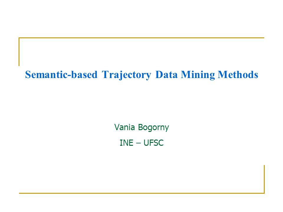 Semantic-based Trajectory Data Mining Methods Vania Bogorny INE – UFSC