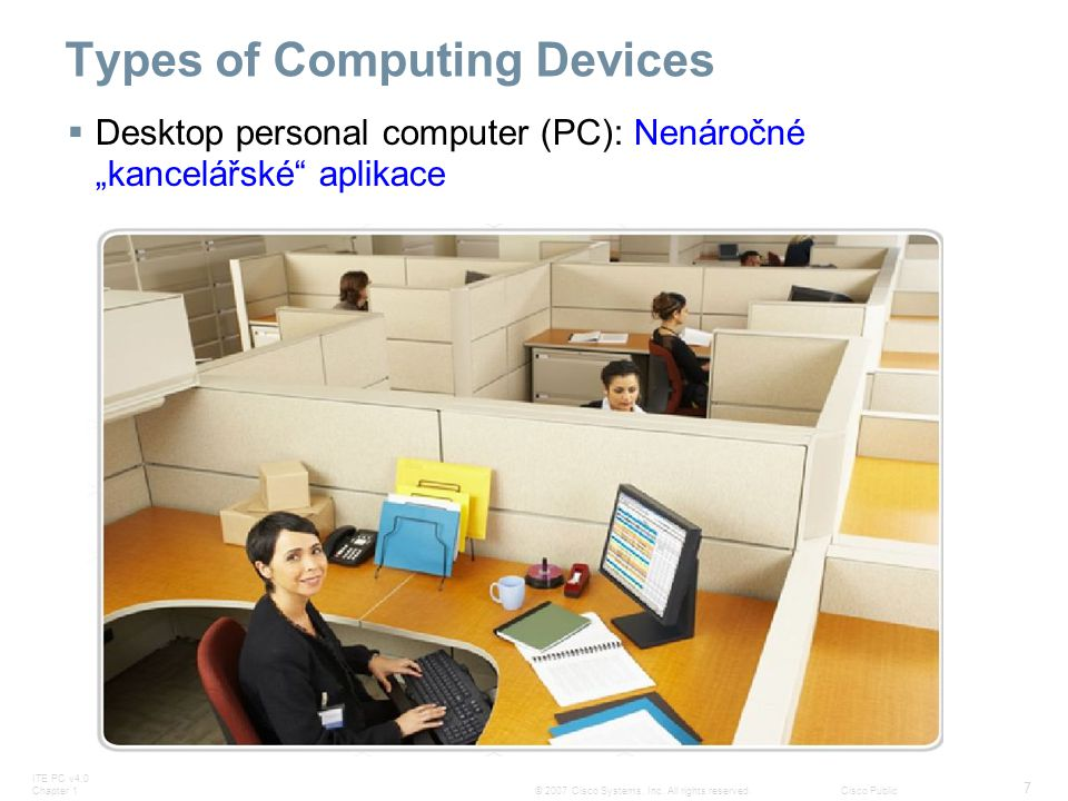 ITE PC v4.0 Chapter 1 7 © 2007 Cisco Systems, Inc. All rights reserved.Cisco Public Types of Computing Devices  Desktop personal computer (PC): Nenár