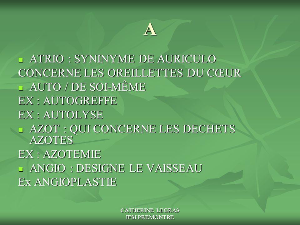 CATHERINE LEGRAS IFSI PREMONTRE A ATRIO : SYNINYME DE AURICULO ATRIO : SYNINYME DE AURICULO CONCERNE LES OREILLETTES DU CŒUR AUTO / DE SOI-MÊME AUTO /
