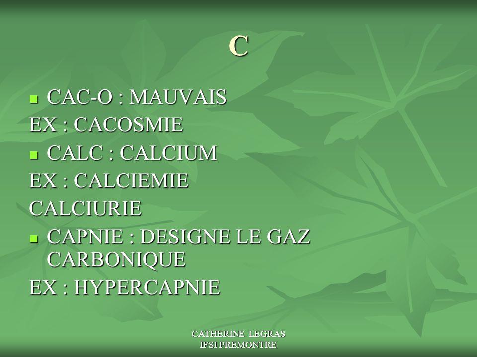 CATHERINE LEGRAS IFSI PREMONTRE C CAC-O : MAUVAIS CAC-O : MAUVAIS EX : CACOSMIE CALC : CALCIUM CALC : CALCIUM EX : CALCIEMIE CALCIURIE CAPNIE : DESIGN