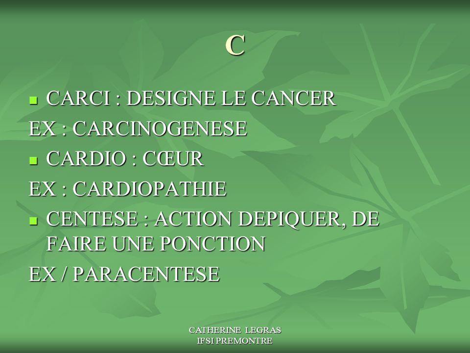 CATHERINE LEGRAS IFSI PREMONTRE C CARCI : DESIGNE LE CANCER CARCI : DESIGNE LE CANCER EX : CARCINOGENESE CARDIO : CŒUR CARDIO : CŒUR EX : CARDIOPATHIE