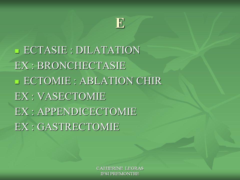 CATHERINE LEGRAS IFSI PREMONTRE E ECTASIE : DILATATION ECTASIE : DILATATION EX : BRONCHECTASIE ECTOMIE : ABLATION CHIR ECTOMIE : ABLATION CHIR EX : VA