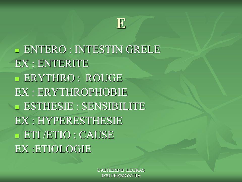 CATHERINE LEGRAS IFSI PREMONTRE E ENTERO : INTESTIN GRELE ENTERO : INTESTIN GRELE EX : ENTERITE ERYTHRO : ROUGE ERYTHRO : ROUGE EX : ERYTHROPHOBIE EST